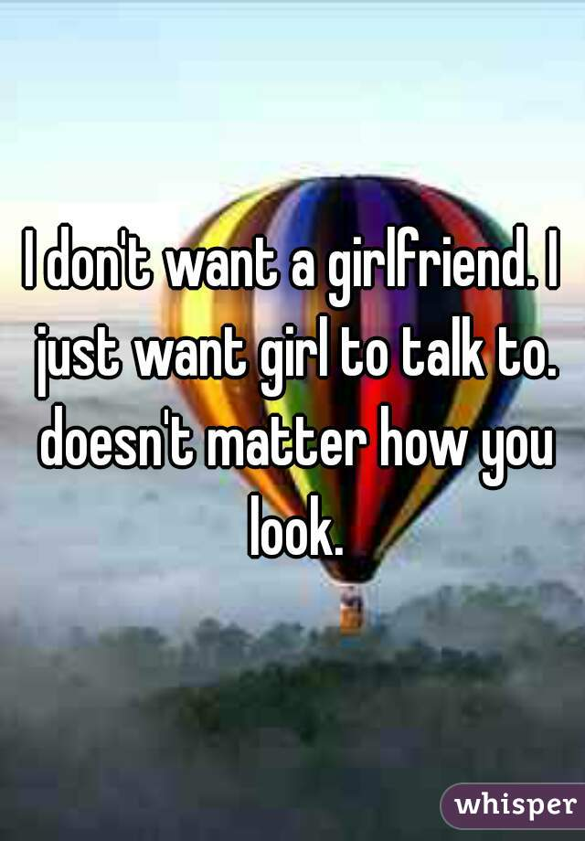 I don't want a girlfriend. I just want girl to talk to. doesn't matter how you look.