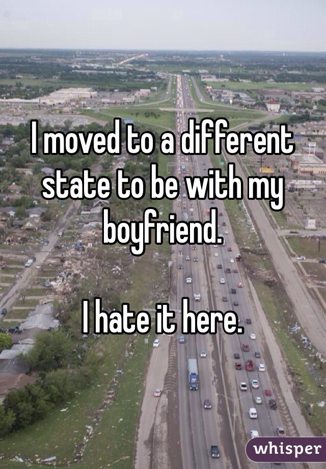 I moved to a different state to be with my boyfriend.   I hate it here.
