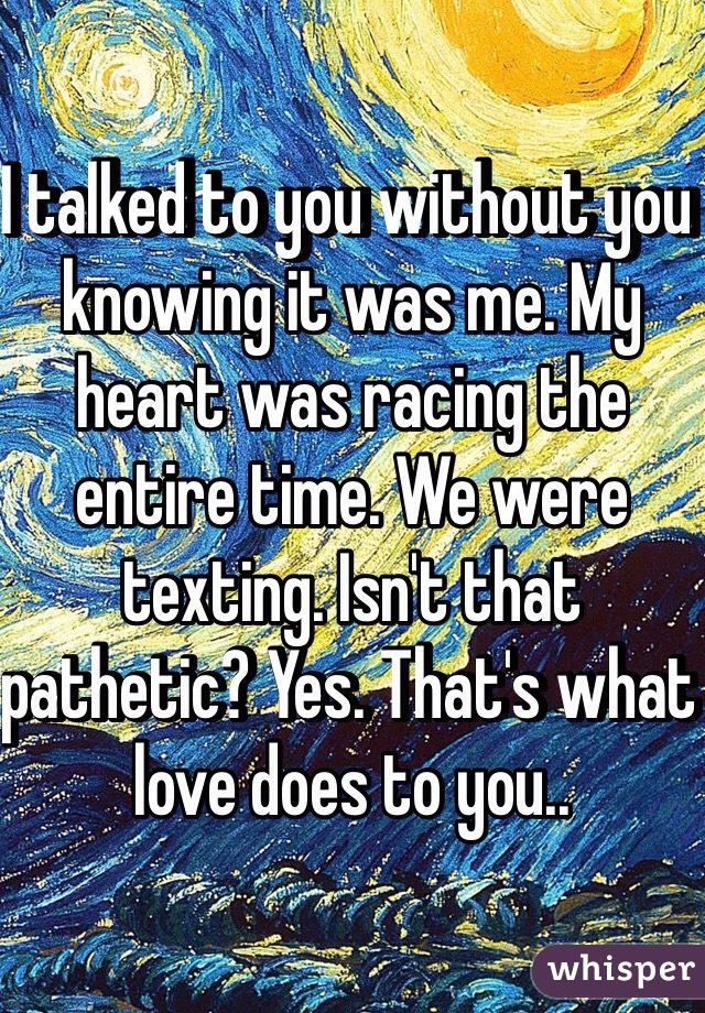 I talked to you without you knowing it was me. My heart was racing the entire time. We were texting. Isn't that pathetic? Yes. That's what love does to you..