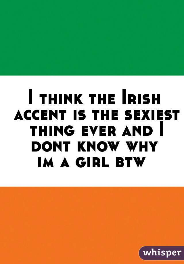 I think the Irish accent is the sexiest thing ever and I dont know why  im a girl btw