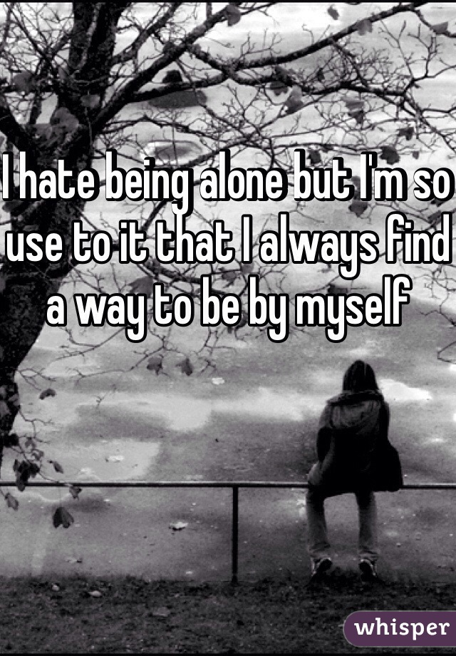 I hate being alone but I'm so use to it that I always find a way to be by myself