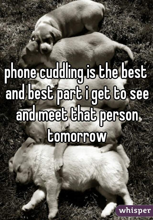 phone cuddling is the best and best part i get to see and meet that person tomorrow