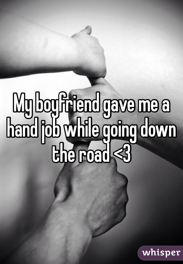 My boyfriend gave me a hand job while going down the road <3