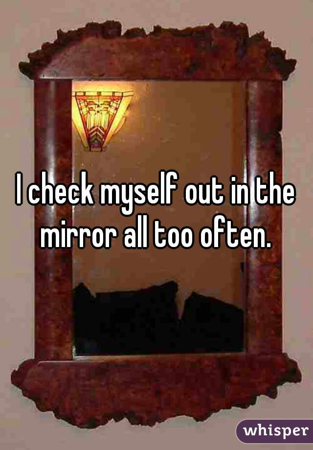I check myself out in the mirror all too often.