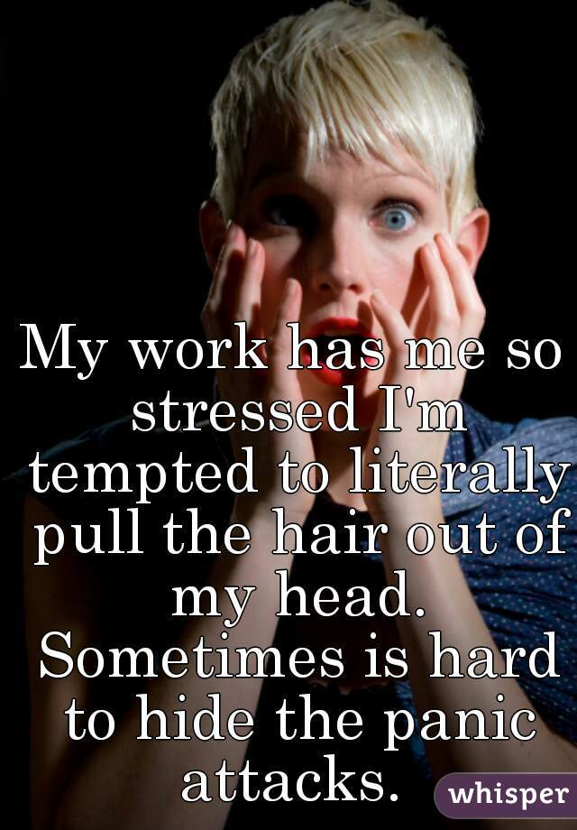 My work has me so stressed I'm tempted to literally pull the hair out of my head. Sometimes is hard to hide the panic attacks.