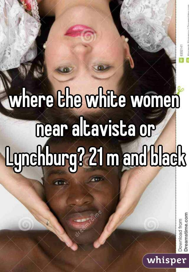 where the white women near altavista or Lynchburg? 21 m and black