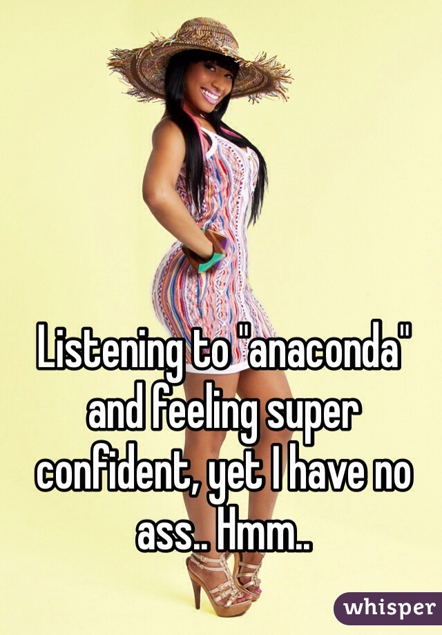 """Listening to """"anaconda"""" and feeling super confident, yet I have no ass.. Hmm.."""