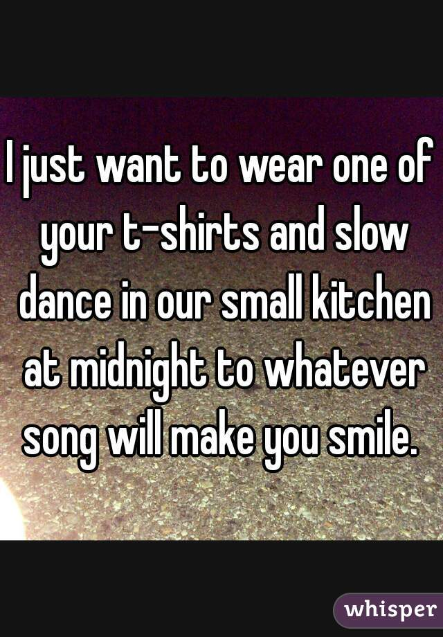 I just want to wear one of your t-shirts and slow dance in our small kitchen at midnight to whatever song will make you smile.