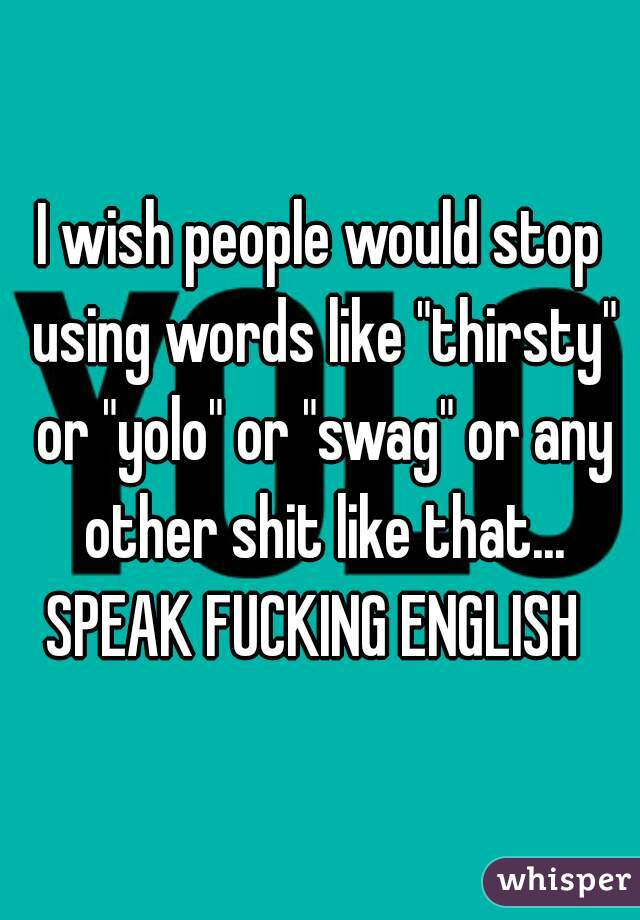"I wish people would stop using words like ""thirsty"" or ""yolo"" or ""swag"" or any other shit like that... SPEAK FUCKING ENGLISH"