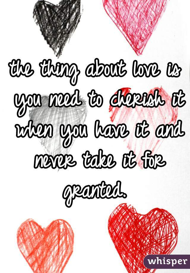 the thing about love is you need to cherish it when you have it and never take it for granted.