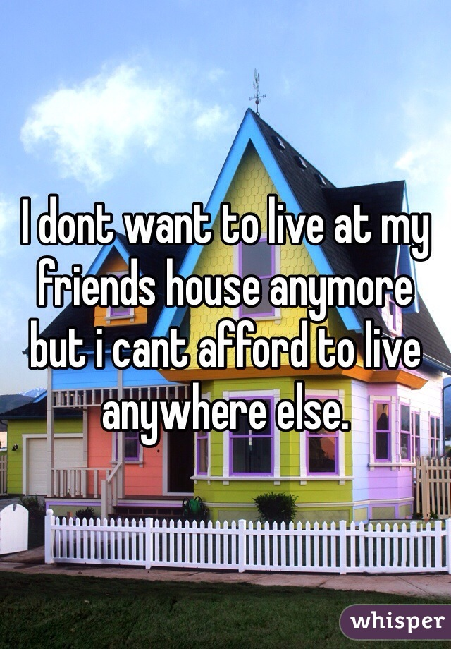 I dont want to live at my friends house anymore but i cant afford to live anywhere else.