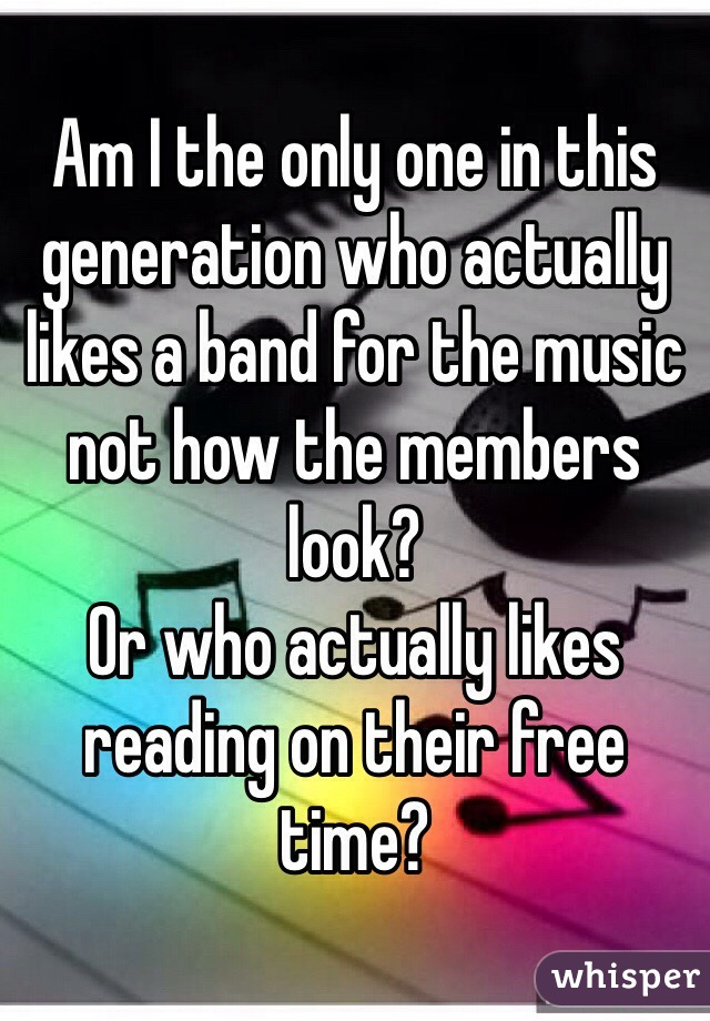 Am I the only one in this generation who actually likes a band for the music not how the members look? Or who actually likes reading on their free time?