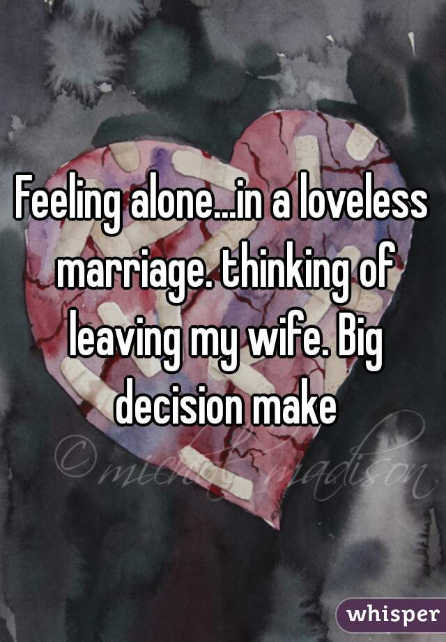 Feeling alone...in a loveless marriage. thinking of leaving my wife. Big decision make