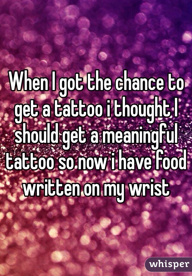 When I got the chance to get a tattoo i thought I should get a meaningful tattoo so now i have food written on my wrist
