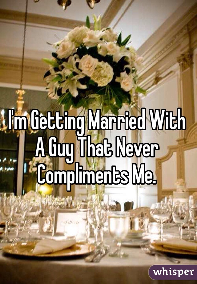 I'm Getting Married With A Guy That Never Compliments Me.