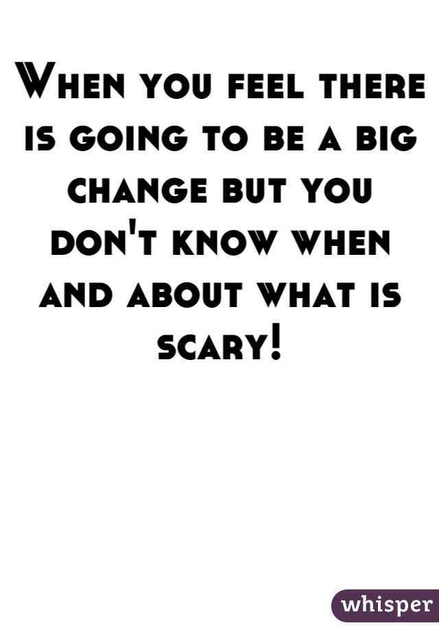 When you feel there is going to be a big change but you don't know when and about what is scary!