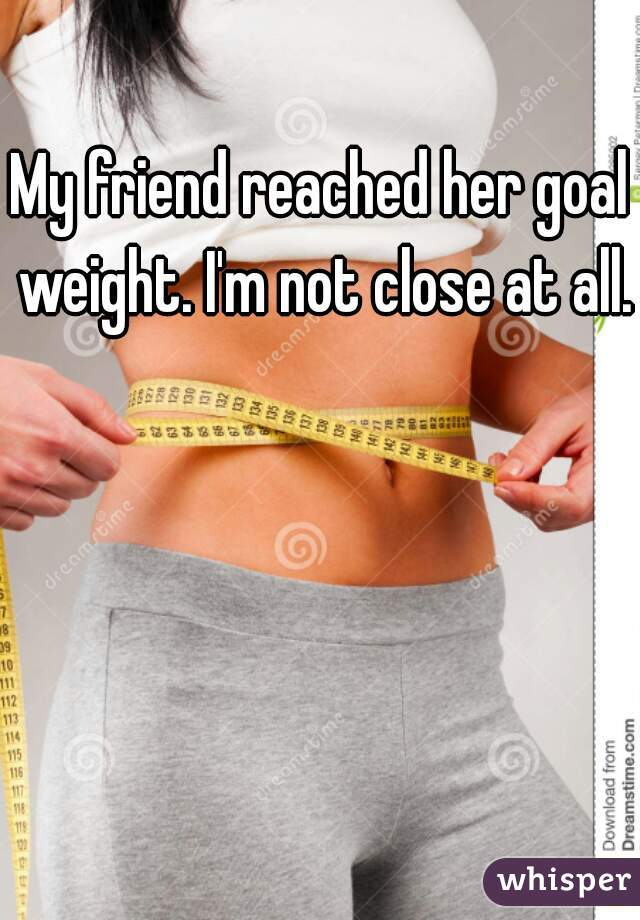 My friend reached her goal weight. I'm not close at all.