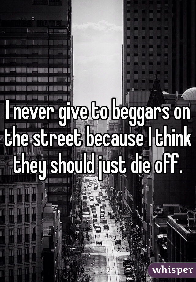 I never give to beggars on the street because I think they should just die off.