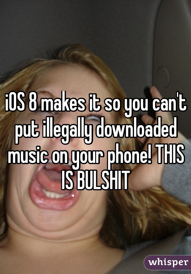 iOS 8 makes it so you can't put illegally downloaded music on your phone! THIS IS BULSHIT