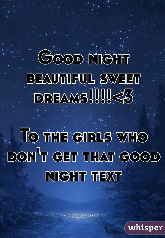 Good night beautiful sweet dreams!!!!<3  To the girls who don't get that good night text