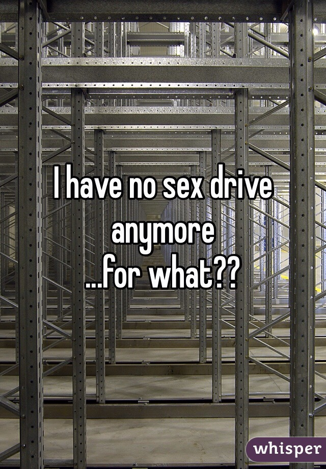 I have no sex drive anymore ...for what??