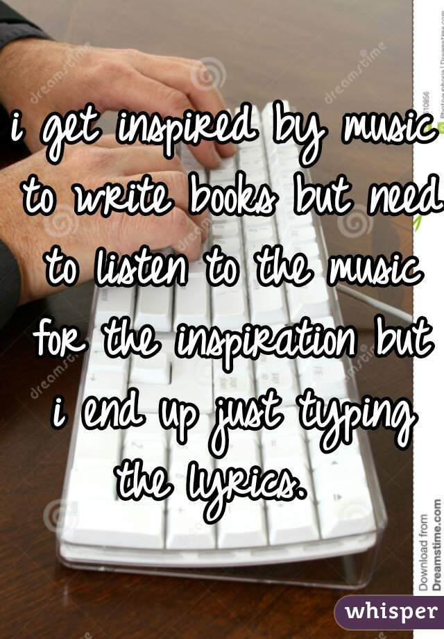 i get inspired by music to write books but need to listen to the music for the inspiration but i end up just typing the lyrics.