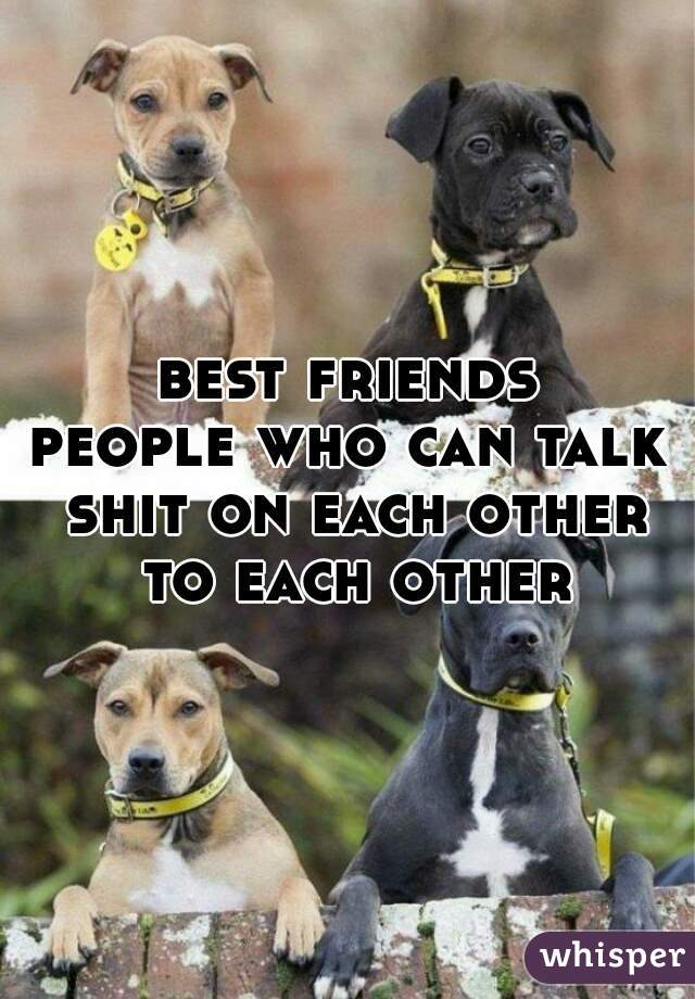 best friends people who can talk shit on each other to each other