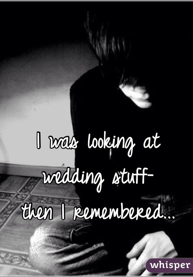 I was looking at wedding stuff- then I remembered...