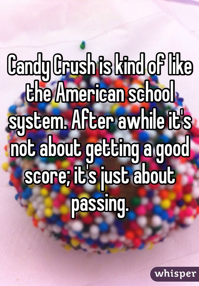 Candy Crush is kind of like the American school system. After awhile it's not about getting a good score; it's just about passing.