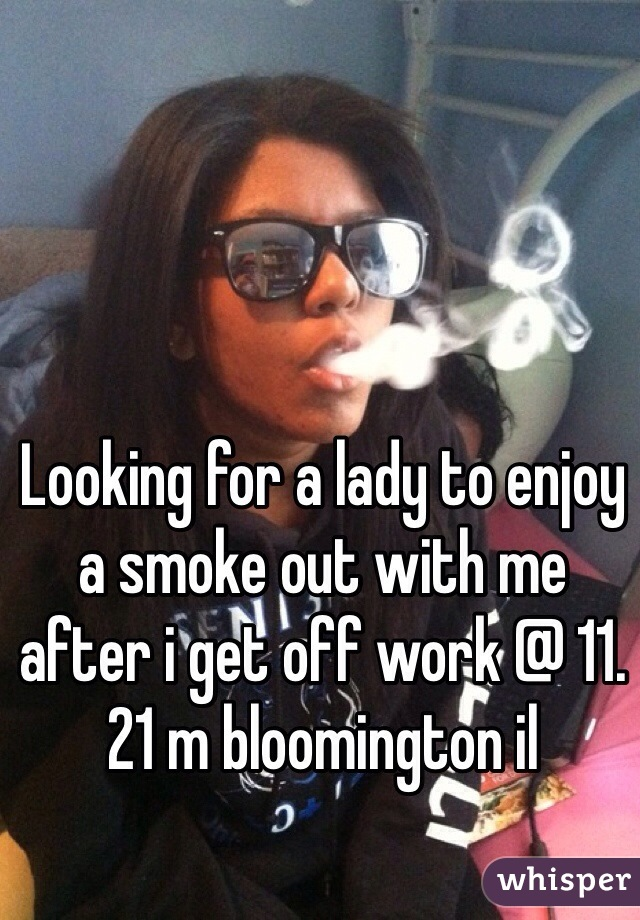 Looking for a lady to enjoy a smoke out with me after i get off work @ 11. 21 m bloomington il