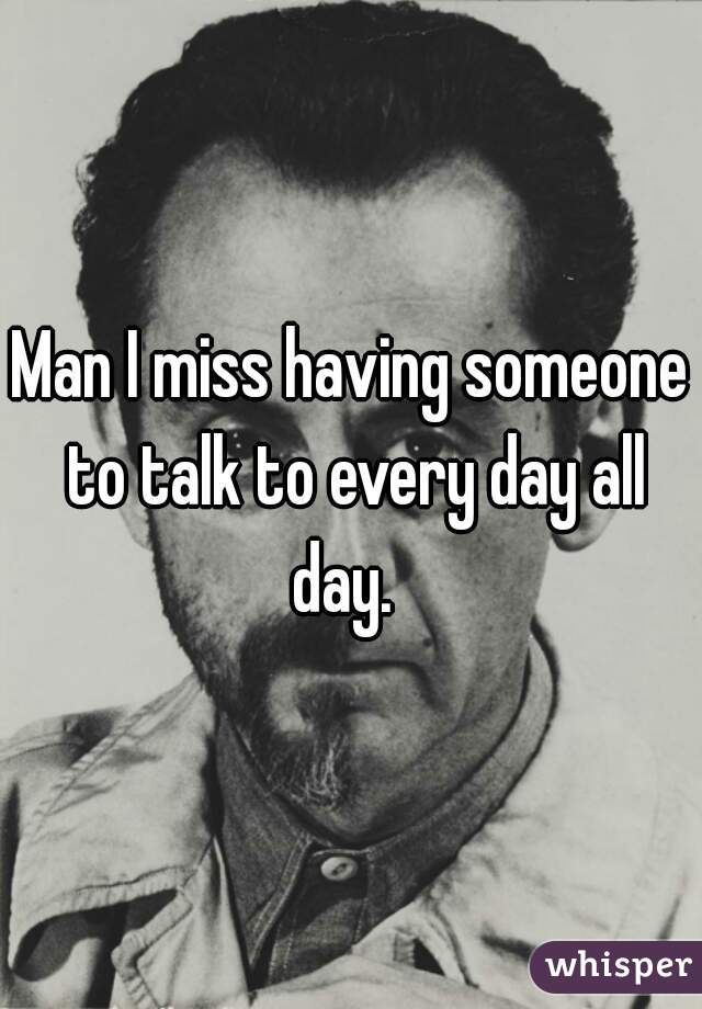 Man I miss having someone to talk to every day all day.