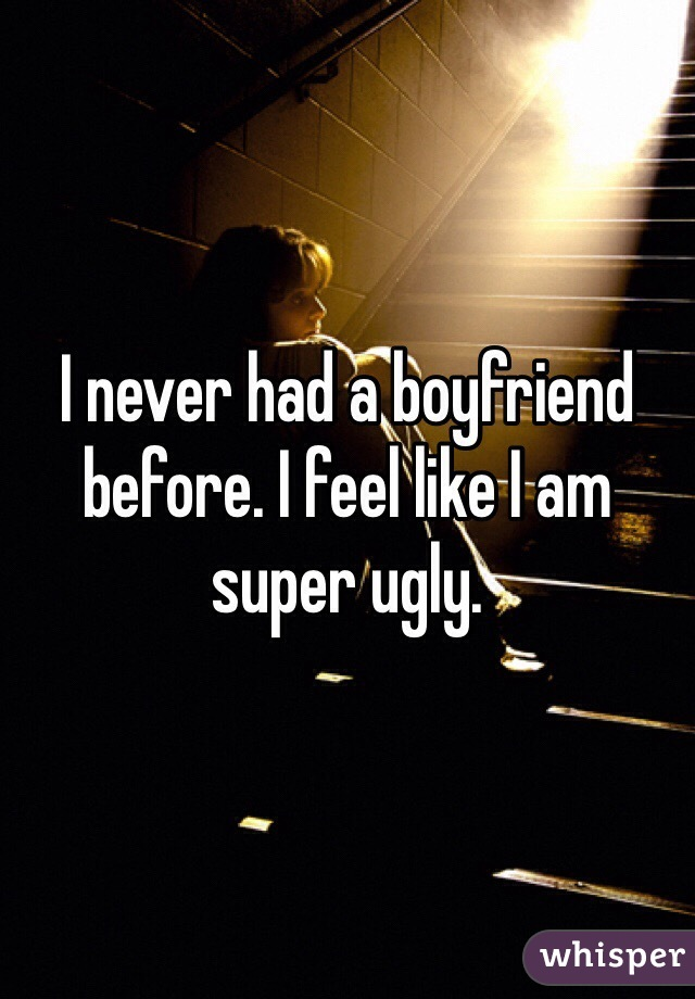 I never had a boyfriend before. I feel like I am super ugly.