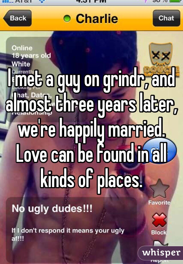 I met a guy on grindr, and almost three years later, we're happily married.  Love can be found in all kinds of places.