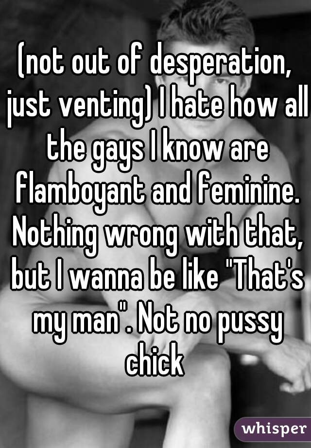 """(not out of desperation, just venting) I hate how all the gays I know are flamboyant and feminine. Nothing wrong with that, but I wanna be like """"That's my man"""". Not no pussy chick"""