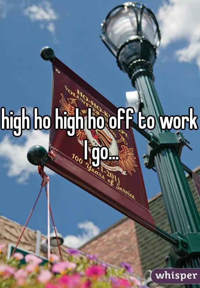 high ho high ho off to work I go...