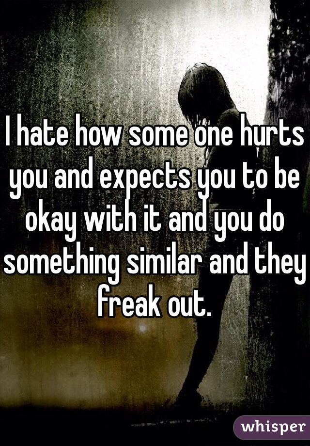I hate how some one hurts you and expects you to be okay with it and you do something similar and they freak out.