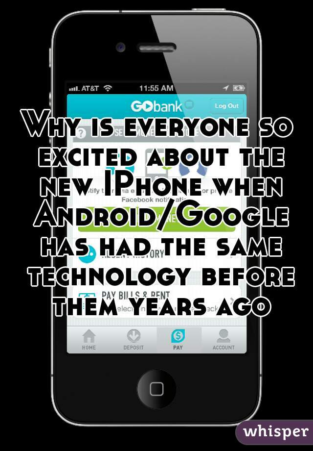 Why is everyone so excited about the new IPhone when Android/Google has had the same technology before them years ago