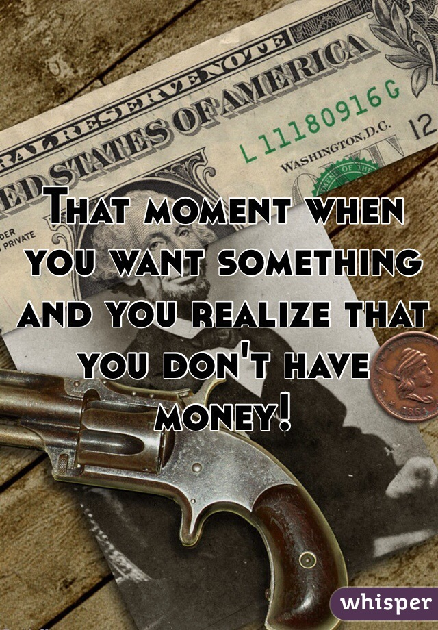 That moment when you want something and you realize that you don't have money!
