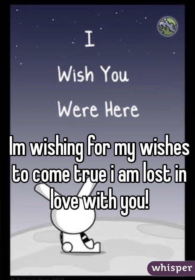 Im wishing for my wishes to come true i am lost in love with you!