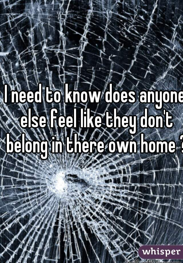 I need to know does anyone else feel like they don't belong in there own home ?