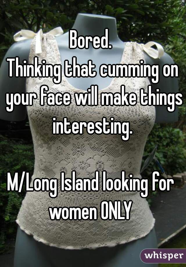 Bored.  Thinking that cumming on your face will make things interesting.      M/Long Island looking for  women ONLY