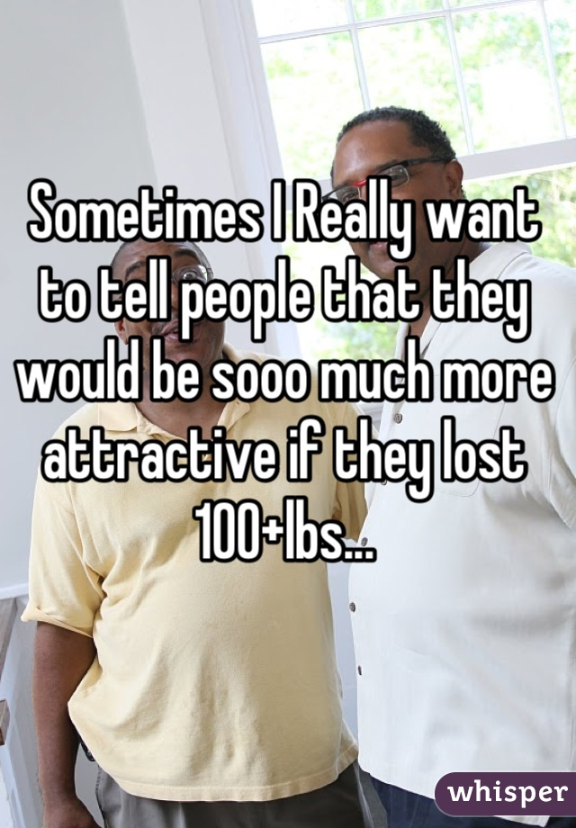 Sometimes I Really want to tell people that they would be sooo much more attractive if they lost 100+lbs...