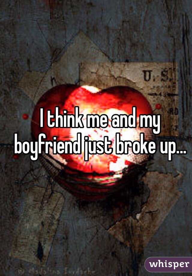 I think me and my boyfriend just broke up...