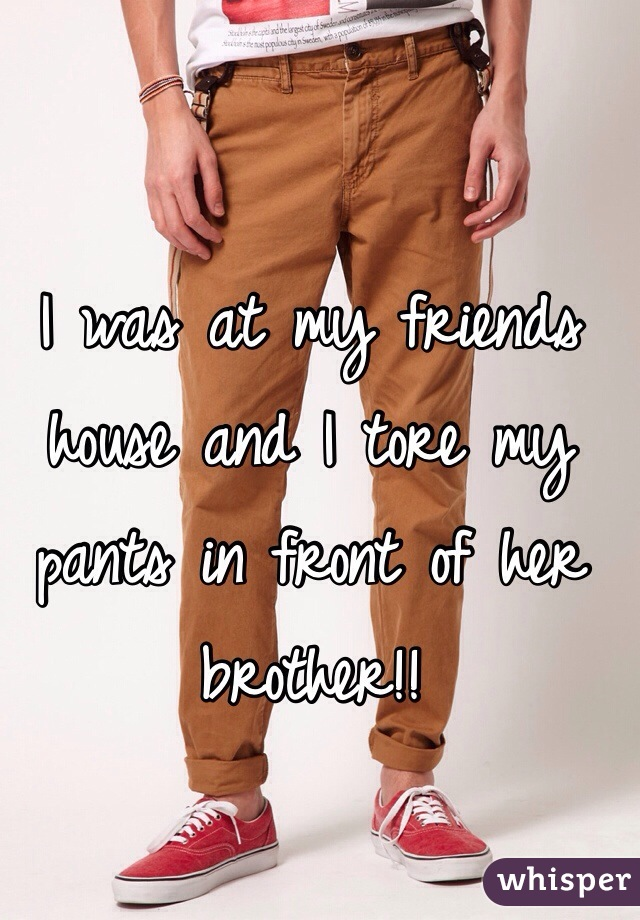 I was at my friends house and I tore my pants in front of her brother!!