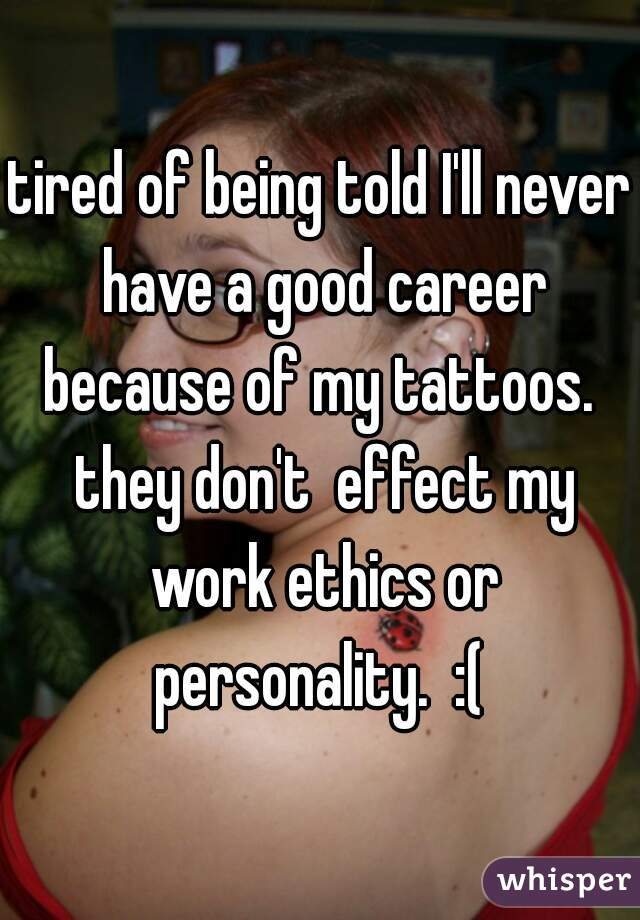 tired of being told I'll never have a good career because of my tattoos.  they don't  effect my work ethics or personality.  :(