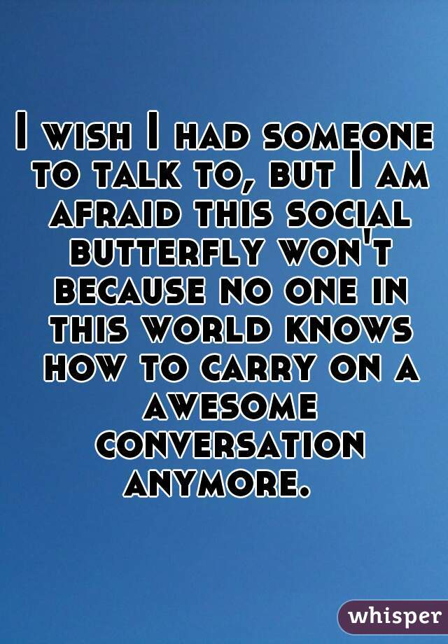 I wish I had someone to talk to, but I am afraid this social butterfly won't because no one in this world knows how to carry on a awesome conversation anymore.
