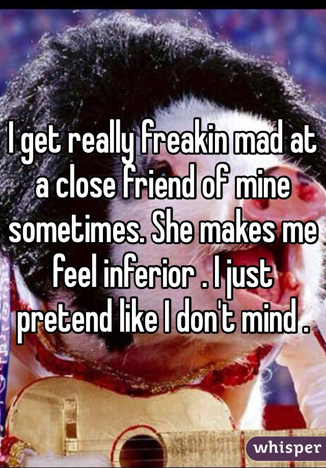 I get really freakin mad at a close friend of mine sometimes. She makes me feel inferior . I just pretend like I don't mind .