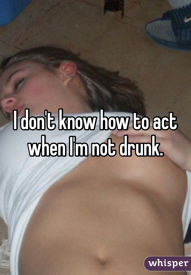 I don't know how to act when I'm not drunk.