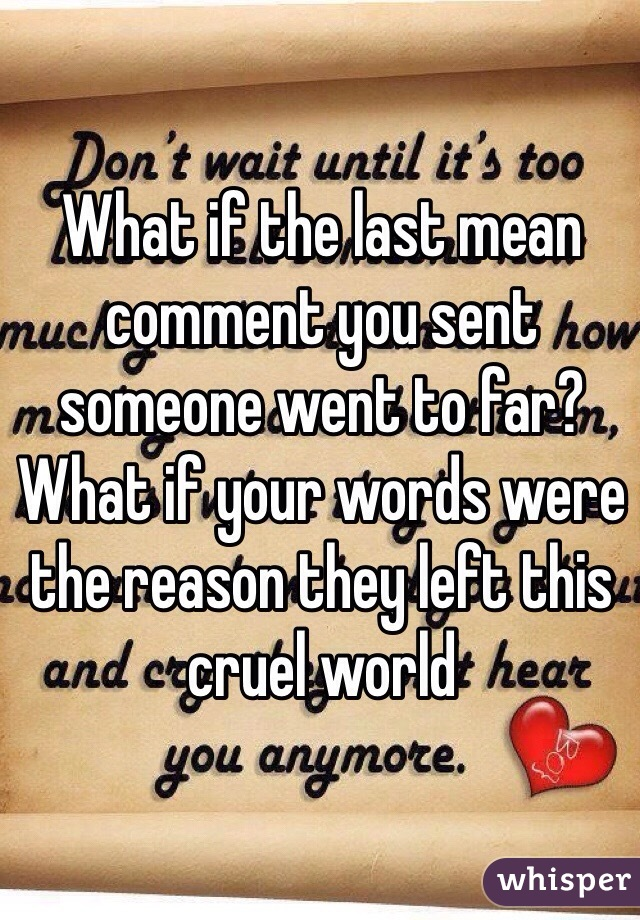 What if the last mean comment you sent someone went to far? What if your words were the reason they left this cruel world