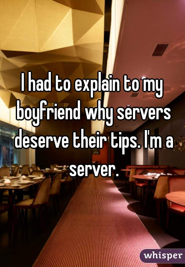 I had to explain to my boyfriend why servers deserve their tips. I'm a server.